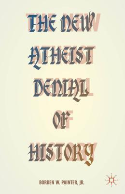 The New Atheist Denial of History  by  Borden W. Painter, Jr.