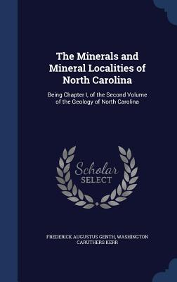 The Minerals and Mineral Localities of North Carolina: Being Chapter I, of the Second Volume of the Geology of North Carolina  by  Frederick Augustus Genth