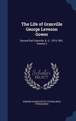 The Life of Granville George Leveson Gower: Second Earl Granville, K. G., 1815-1891, Volume 2 Edmond George Petty-Fitzmau Fitzmaurice