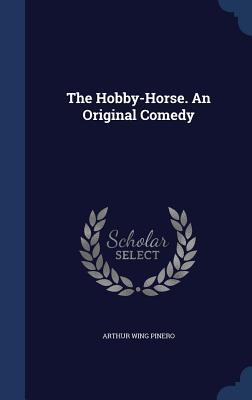 The Hobby-Horse. an Original Comedy Arthur Wing Pinero