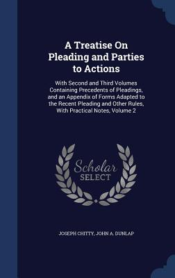 A Treatise on Pleading and Parties to Actions: With Second and Third Volumes Containing Precedents of Pleadings, and an Appendix of Forms Adapted to the Recent Pleading and Other Rules, with Practical Notes, Volume 2  by  Joseph Chitty