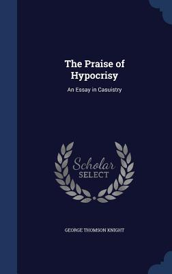 The Praise of Hypocrisy: An Essay in Casuistry George Thomson Knight
