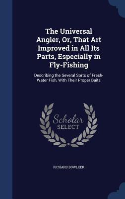 The Universal Angler, Or, That Art Improved in All Its Parts, Especially in Fly-Fishing: Describing the Several Sorts of Fresh-Water Fish, with Their Proper Baits Richard Bowlker