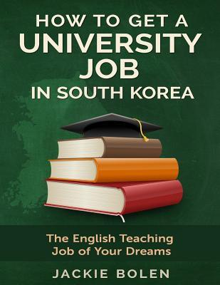 How to Get a University Job in South Korea: The English Teaching Job of Your Dreams Jackie Bolen