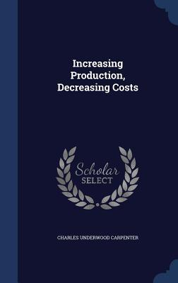 Increasing Production, Decreasing Costs  by  Charles Underwood Carpenter