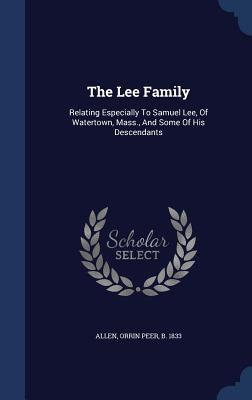 The Lee Family: Relating Especially to Samuel Lee, of Watertown, Mass., and Some of His Descendants  by  Orrin Peer B 1833 Allen