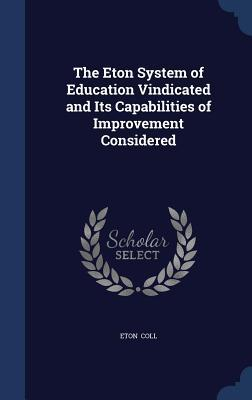 The Eton System of Education Vindicated and Its Capabilities of Improvement Considered  by  Eton Coll