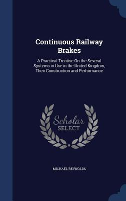 Continuous Railway Brakes: A Practical Treatise on the Several Systems in Use in the United Kingdom, Their Construction and Performance Michael Reynolds
