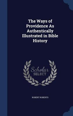 The Ways of Providence as Authentically Illustrated in Bible History Robert Roberts