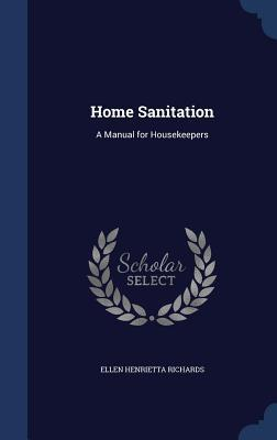 Home Sanitation: A Manual for Housekeepers Ellen Henrietta Richards
