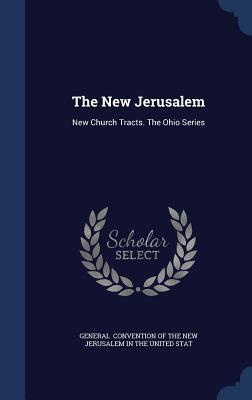 The New Jerusalem: New Church Tracts. the Ohio Series Convention of the New Jerusalem in the U