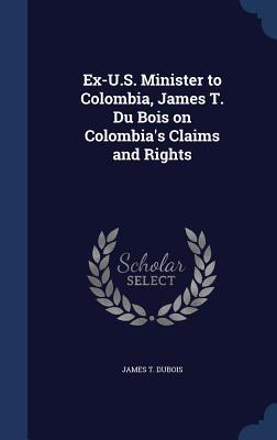 Ex-U.S. Minister to Colombia, James T. Du Bois on Colombias Claims and Rights James T DuBois