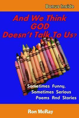 And We Think God Doesnt Talk to Us?: Sometime Funny, Sometimes Serious Poems and Stories  by  Ron McRay