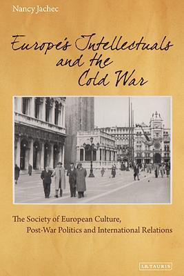 Europe S Intellectuals and the Cold War: The European Society of Culture, Postwar Politics and International Relations  by  Nancy Jachec