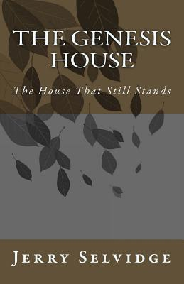 The Genesis House: The House That Still Stands Jerry James Selvidge