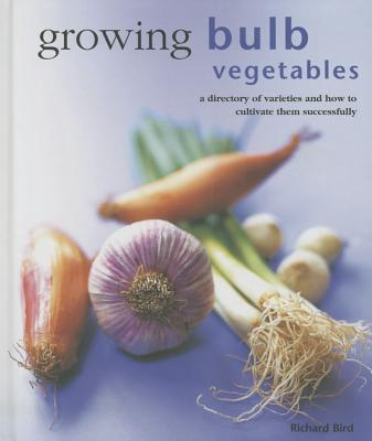 Growing Bulb Vegetables: A Directory of Varieties and How to Cultivate Them Successfully  by  Richard Bird