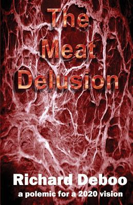 The Meat Delusion: A Polemic for a 2020 Vision  by  MR Richard J Deboo