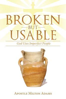 Broken But Usable: God Uses Imperfect People  by  Apostle Milton Adams