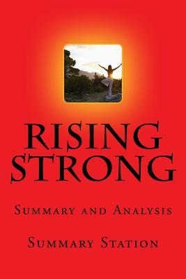 Rising Strong Summary: Summary and Analysis of Brene Browns Rising Strong: The Reckoning, the Rumble, the Revolution  by  Summary Station