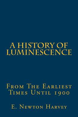 A History of Luminescence: From the Earliest Times Until 1900 E. Newton Harvey