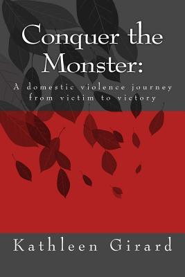 Conquer the Monster: A Domestic Violence Journey from Victim to Victory  by  Kathleen Girard