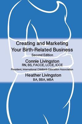 Creating and Marketing Your Birth-Related Business: A Practical Guide Connie L Livingston
