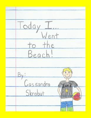 Today I...Went to the Beach  by  Cassandra Skrabut