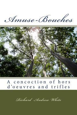 Amuse-Bouches: A Concoction of Hors DOeuvre and Trifles  by  MR Richard Andrew White