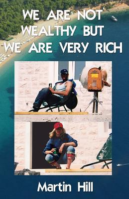 We Are Not Wealthy But We Are Very Rich  by  Martin Hill