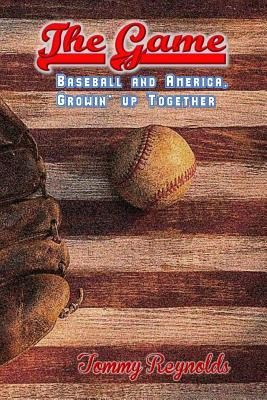 The Game: Baseball and America, Growing Up Together  by  MR Tommy Reynolds