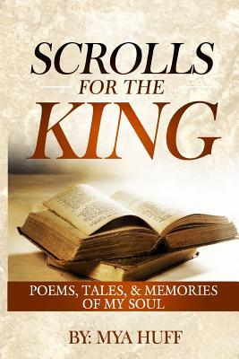 Scrolls for the King: Poems, Tales, and Memories of My Soul  by  Mya C Huff