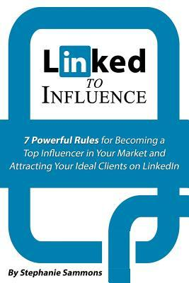 Linked to Influence: 7 Powerful Rules for Becoming a Top Influencer in Your Market and Attracting Your Ideal Clients on Linkedin Stephanie Sammons
