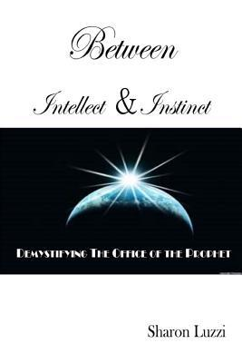 Between Intellect and Instinct: Demystifying the Office of the Prophet  by  Sharon Luzzi
