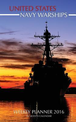 United States Navy Warships Weekly Planner 2016: 16 Month Calendar  by  Jack Smith