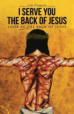 I Serve You the Back of Jesus: Look at the Back of Jesus  by  Lois Francois