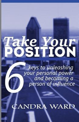 Take Your Position: Six Keys to Unleashing Your Personal Power and Becoming a Person of Influence! Candra Ward