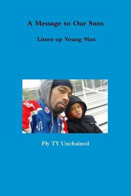 A Message to Our Suns - Listen Up Young Man Fly Ty Unchained