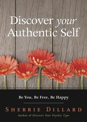 Discover Your Authentic Self: Be You, Be Free, Be Happy  by  Sherrie Dillard