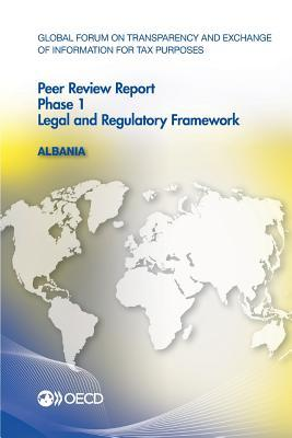 Global Forum on Transparency and Exchange of Information for Tax Purposes Peer Reviews: Albania 2015: Phase 1: Legal and Regulatory Framework  by  Organization for Economic Co-Operation and Development (OECD)