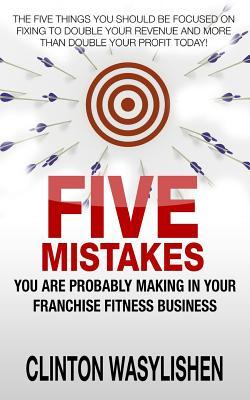 Five Mistakes You Are Probably Making in Your Franchise Fitness Business  by  Clinton Wasylishen