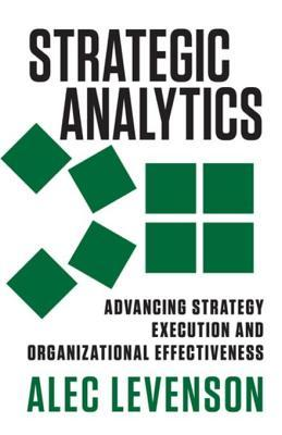 Strategic Analytics: Advancing Strategy Execution and Organizational Effectiveness Alec Levenson