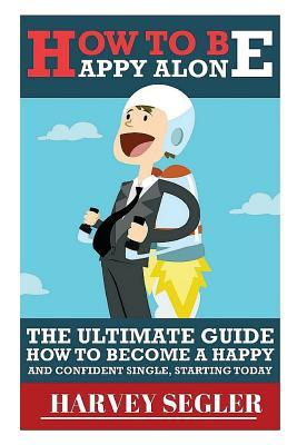 How to Be Happy: Alone: The Ultimate Guide on How to Become a Happy and Confident Single, Starting Today Harvey Segler