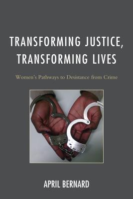 Transforming Justice, Transforming Lives: Womens Pathways to Desistance from Crime  by  April Bernard