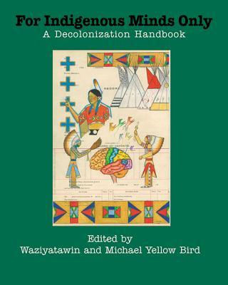 For Indigenous Minds Only: A Decolonization Handbook  by  Michael Yellow Bird