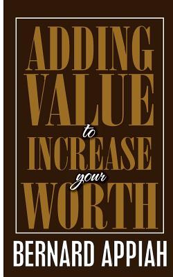 Adding Value to Increase Your Worth  by  Bernard O Appiah
