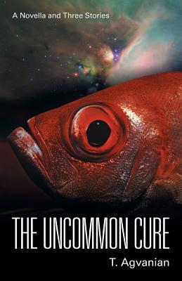 The Uncommon Cure: A Novella and Three Stories  by  T Agvanian