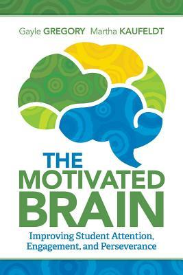 The Motivated Brain: Improving Student Attention, Engagement, and Perseverance Gayle Gregory