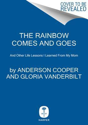 The Rainbow Comes and Goes: And Other Life Lessons I Learned From My Mom Anderson Cooper