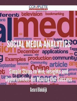 Social Media Analytics - Simple Steps to Win, Insights and Opportunities for Maxing Out Success  by  Gerard Blokdijk