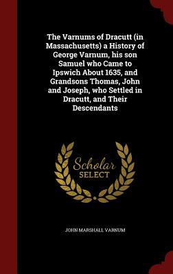 The Varnums of Dracutt (in Massachusetts) a History of George Varnum, His Son Samuel Who Came to Ipswich about 1635, and Grandsons Thomas, John and Joseph, Who Settled in Dracutt, and Their Descendants John Marshall Varnum